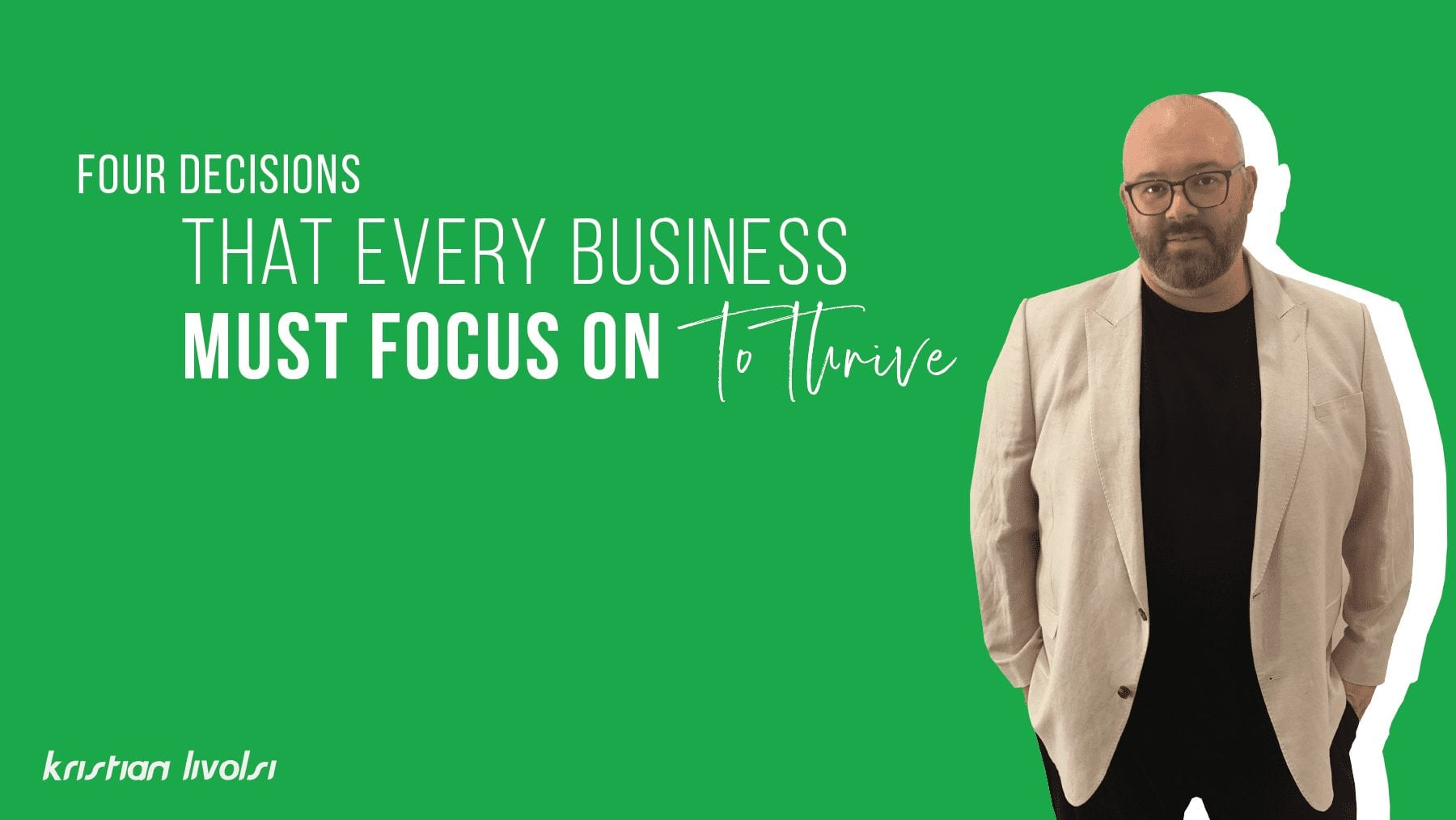 4 Decisions that every business must focus on to thrive Kristian livolsi